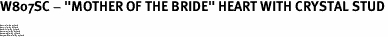 "W807SC - ""MOTHER OF THE BRIDE"" HEART WITH CRYSTAL STUD<BR><FONT size=""2"">Buy 1-2 for $4.05 Each<br>Buy 3-5 for $3.65 Each<br>Buy 6-11 for $3.55 Each<br>Buy 12-23 for $3.45 Each<br>Buy 24-49 for $3.35 Each<br>Buy 50 or More for $3.25 Each</font>"