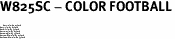 """W825SC - COLOR FOOTBALL<BR> <FONT size=""""2"""">Buy 1-2 for $4.05 Each<br>Buy 3-5 for $3.65 Each<br>Buy 6-11 for $3.55 Each<br>Buy 12-23 for $3.45 Each<br>Buy 24-49 for $3.35 Each<br>Buy 50 or More for $3.25 Each<br>Buy 100 or More for $2.35 Each</font>"""
