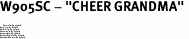 "W905SC - ""CHEER GRANDMA"" <BR> <FONT size=""2"">Buy 1-2 for $4.05 Each<br>Buy 3-5 for $3.65 Each<br>Buy 6-11 for $3.55 Each<br>Buy 12-23 for $3.45 Each<br>Buy 24-49 for $3.35 Each<br>Buy 50 or More for $3.25 Each<br>Buy 100 or More for $2.35 Each</font>"
