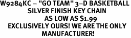 "W9284KC - ""GO TEAM"" 3-D BASKETBALL<br>                  SILVER FINISH KEY CHAIN<br>                             AS LOW AS $1.99<br>     EXCLUSIVELY OURS! WE ARE THE ONLY<Br>                           MANUFACTURER!"