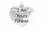 "W983SC - ""I AM YOURS FOREVER"" HEART <BR> <FONT size=""2"">Buy 1-2 for $4.05 Each<br>Buy 3-5 for $3.65 Each<br>Buy 6-11 for $3.55 Each<br>Buy 12-23 for $3.45 Each<br>Buy 24-49 for $3.35 Each<br>Buy 50 or More for $3.25 Each<br>Buy 100 or More for $2.35 Each</font>"