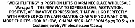 "<BR>       ""WEIGHTLIFTING""  2 POSITION LIFTS CHARM NECKLACE WHOLESALE <bR>                 W21492N - THE NEW WAY TO EXPRESS LOVE, MOTIVATION,<BR>          POSITIVE, AFFIRMATIVE EXPRESSIONS, THAT WILL GO PERFECTLY<br>        WITH ANOTHER POSITIVE AFFIRMATION CHARM IF YOU WANT  ONE,<BR>   MORE CHOICES LOOK BELOW,  CHARM NECKLACE FROM $9.73 TO $14.58<BR>                                    CostumeJewelryWholesale.com ©2014"