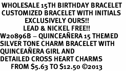 <BR> WHOLESALE 15TH BIRTHDAY BRACELET  <br> CUSTOMIZED BRACELET WITH INITIALS <bR>                EXCLUSIVELY OURS!!<Br>               LEAD & NICKEL FREE!!<BR>W20896B - QUINCEAÑERA 15 THEMED <Br>SILVER TONE CHARM BRACELET WITH <BR>QUINCEAÑERA GIRL AND <BR>DETAILED CROSS HEART CHARMS <BR>       FROM $5.63 TO $12.50 �13