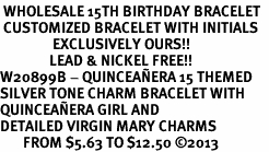 <BR> WHOLESALE 15TH BIRTHDAY BRACELET  <br> CUSTOMIZED BRACELET WITH INITIALS <bR>                EXCLUSIVELY OURS!!<Br>               LEAD & NICKEL FREE!!<BR>W20899B - QUINCEAÑERA 15 THEMED <Br>SILVER TONE CHARM BRACELET WITH <BR>QUINCEAÑERA GIRL AND <BR>DETAILED VIRGIN MARY CHARMS <BR>       FROM $5.63 TO $12.50 �13