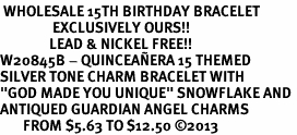 "<BR> WHOLESALE 15TH BIRTHDAY BRACELET <bR>                EXCLUSIVELY OURS!!<Br>               LEAD & NICKEL FREE!!<BR>W20845B - QUINCEAÑERA 15 THEMED <Br>SILVER TONE CHARM BRACELET WITH <BR>""GOD MADE YOU UNIQUE"" SNOWFLAKE AND <BR>ANTIQUED GUARDIAN ANGEL CHARMS <BR>       FROM $5.63 TO $12.50 �13"