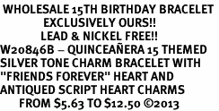 "<BR> WHOLESALE 15TH BIRTHDAY BRACELET <bR>                EXCLUSIVELY OURS!!<Br>               LEAD & NICKEL FREE!!<BR>W20846B - QUINCEA&#209;ERA 15 THEMED <Br>SILVER TONE CHARM BRACELET WITH <BR>""FRIENDS FOREVER"" HEART AND <BR>ANTIQUED SCRIPT HEART CHARMS <BR>       FROM $5.63 TO $12.50 �13"