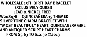 """<BR> WHOLESALE 15TH BIRTHDAY BRACELET <bR>                EXCLUSIVELY OURS!!<Br>               LEAD & NICKEL FREE!!<BR>W20847B - QUINCEA&#209;ERA 15 THEMED <Br>SILVER TONE CHARM BRACELET WITH <BR>""""MOST BEAUTIFUL"""" HEART, QUINCEANERA GIRL <BR>AND ANTIQUED SCRIPT HEART CHARMS <BR>       FROM $5.63 TO $12.50 �13"""