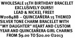 "<BR> WHOLESALE 15TH BIRTHDAY BRACELET <bR>                EXCLUSIVELY OURS!!<Br>               LEAD & NICKEL FREE!!<BR>W20848B - QUINCEAÑERA 15 THEMED <Br>SILVER TONE CHARM BRACELET WITH <BR>""MY DAUGHTER"" HEART AND CUSTOM <BR>YEAR AND QUINCEAÑERA GIRL CHARMS <BR>       FROM $9.00 TO $20.00 �13"