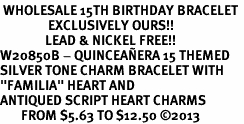 "<BR> WHOLESALE 15TH BIRTHDAY BRACELET <bR>                EXCLUSIVELY OURS!!<Br>               LEAD & NICKEL FREE!!<BR>W20850B - QUINCEA&#209;ERA 15 THEMED <Br>SILVER TONE CHARM BRACELET WITH <BR>""FAMILIA"" HEART AND <BR>ANTIQUED SCRIPT HEART CHARMS <BR>       FROM $5.63 TO $12.50 �13"