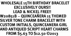 <BR> WHOLESALE 15TH BIRTHDAY BRACELET <bR>                EXCLUSIVELY OURS!!<Br>               LEAD & NICKEL FREE!!<BR>W20851B - QUINCEAÑERA 15 THEMED <Br>SILVER TONE CHARM BRACELET WITH <BR>CUSTOM INITIALS, QUINCEANERA GIRL <BR>AND ANTIQUED SCRIPT HEART CHARMS <BR>       FROM $5.63 TO $12.50 �13