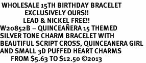 <BR> WHOLESALE 15TH BIRTHDAY BRACELET <bR>                EXCLUSIVELY OURS!!<Br>               LEAD & NICKEL FREE!!<BR>W20852B - QUINCEA&#209;ERA 15 THEMED <Br>SILVER TONE CHARM BRACELET WITH <BR>BEAUTIFUL SCRIPT CROSS, QUINCEANERA GIRL <BR>AND SMALL 3D PUFFED HEART CHARMS <BR>       FROM $5.63 TO $12.50 �13