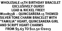 """<BR> WHOLESALE 15TH BIRTHDAY BRACELET <bR>                EXCLUSIVELY OURS!!<Br>               LEAD & NICKEL FREE!!<BR>W20853B - QUINCEA&#209;ERA 15 THEMED <Br>SILVER TONE CHARM BRACELET WITH <BR>""""FAMILIA"""" HEART, QUINCEANERA GIRL <BR>AND SCRIPT HEART CHARMS <BR>       FROM $5.63 TO $12.50 �13"""