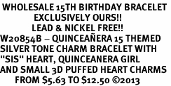 "<BR> WHOLESALE 15TH BIRTHDAY BRACELET <bR>                EXCLUSIVELY OURS!!<Br>               LEAD & NICKEL FREE!!<BR>W20854B - QUINCEAÑERA 15 THEMED <Br>SILVER TONE CHARM BRACELET WITH <BR>""SIS"" HEART, QUINCEANERA GIRL <BR>AND SMALL 3D PUFFED HEART CHARMS <BR>       FROM $5.63 TO $12.50 �13"