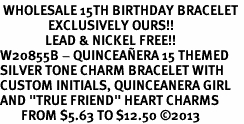 "<BR> WHOLESALE 15TH BIRTHDAY BRACELET <bR>                EXCLUSIVELY OURS!!<Br>               LEAD & NICKEL FREE!!<BR>W20855B - QUINCEAÑERA 15 THEMED <Br>SILVER TONE CHARM BRACELET WITH <BR>CUSTOM INITIALS, QUINCEANERA GIRL <BR>AND ""TRUE FRIEND"" HEART CHARMS <BR>       FROM $5.63 TO $12.50 �13"