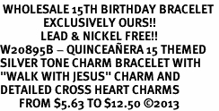 "<BR> WHOLESALE 15TH BIRTHDAY BRACELET <bR>                EXCLUSIVELY OURS!!<Br>               LEAD & NICKEL FREE!!<BR>W20895B - QUINCEAÑERA 15 THEMED <Br>SILVER TONE CHARM BRACELET WITH <BR>""WALK WITH JESUS"" CHARM AND <BR>DETAILED CROSS HEART CHARMS <BR>       FROM $5.63 TO $12.50 �13"
