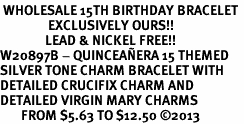 <BR> WHOLESALE 15TH BIRTHDAY BRACELET <bR>                EXCLUSIVELY OURS!!<Br>               LEAD & NICKEL FREE!!<BR>W20897B - QUINCEA&#209;ERA 15 THEMED <Br>SILVER TONE CHARM BRACELET WITH <BR>DETAILED CRUCIFIX CHARM AND <BR>DETAILED VIRGIN MARY CHARMS <BR>       FROM $5.63 TO $12.50 �13