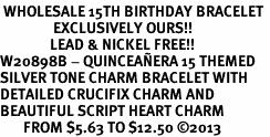 <BR> WHOLESALE 15TH BIRTHDAY BRACELET <bR>                EXCLUSIVELY OURS!!<Br>               LEAD & NICKEL FREE!!<BR>W20898B - QUINCEAÑERA 15 THEMED <Br>SILVER TONE CHARM BRACELET WITH <BR>DETAILED CRUCIFIX CHARM AND <BR>BEAUTIFUL SCRIPT HEART CHARM <BR>       FROM $5.63 TO $12.50 �13