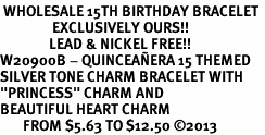 "<BR> WHOLESALE 15TH BIRTHDAY BRACELET <bR>                EXCLUSIVELY OURS!!<Br>               LEAD & NICKEL FREE!!<BR>W20900B - QUINCEAÑERA 15 THEMED <Br>SILVER TONE CHARM BRACELET WITH <BR>""PRINCESS"" CHARM AND <BR>BEAUTIFUL HEART CHARM <BR>       FROM $5.63 TO $12.50 �13"