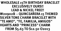 "<BR> WHOLESALE 15TH BIRTHDAY BRACELET <bR>                EXCLUSIVELY OURS!!<Br>               LEAD & NICKEL FREE!!<BR>W20902B - QUINCEAÑERA 15 THEMED <Br>SILVER TONE CHARM BRACELET WITH <BR>""TE AMO"", ""FE, FAMILIA, AMIGOS"" <BR>HEARTS AND ""PRINCESS"" CHARM <BR>       FROM $5.63 TO $12.50 �13"