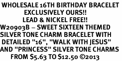 "<BR> WHOLESALE 16TH BIRTHDAY BRACELET <bR>                EXCLUSIVELY OURS!!<Br>               LEAD & NICKEL FREE!!<BR>W20903B - SWEET SIXTEEN THEMED <Br>SILVER TONE CHARM BRACELET WITH <BR> DETAILED ""16"", ""WALK WITH JESUS"" <BR>AND ""PRINCESS"" SILVER TONE CHARMS <BR>       FROM $5.63 TO $12.50 �13"