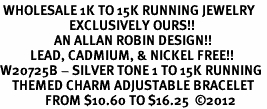 <br> WHOLESALE 1K TO 15K RUNNING JEWELRY <Br>                       EXCLUSIVELY OURS!!<Br>                  AN ALLAN ROBIN DESIGN!!<Br>          LEAD, CADMIUM, & NICKEL FREE!! <Br>W20725B - SILVER TONE 1 TO 15K RUNNING <BR>    THEMED CHARM ADJUSTABLE BRACELET <BR>               FROM $10.60 TO $16.25  �12