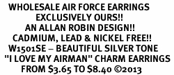 """<br>    WHOLESALE AIR FORCE EARRINGS <bR>                 EXCLUSIVELY OURS!! <BR>            AN ALLAN ROBIN DESIGN!! <BR>      CADMIUM, LEAD & NICKEL FREE!! <BR>    W1501SE - BEAUTIFUL SILVER TONE <Br>  """"I LOVE MY AIRMAN"""" CHARM EARRINGS <BR>          FROM $3.65 TO $8.40 ©2013"""