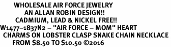 "<Br>         WHOLESALE AIR FORCE JEWELRY  <BR>                AN ALLAN ROBIN DESIGN!! <Br>          CADMIUM, LEAD & NICKEL FREE!!  <Br>W1477-1837N2 - ""AIR FORCE - MOM"" HEART  <BR>  CHARMS ON LOBSTER CLASP SNAKE CHAIN NECKLACE <BR>        FROM $8.50 TO $10.50 �16"