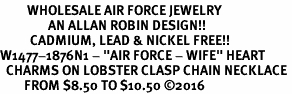 "<Br>         WHOLESALE AIR FORCE JEWELRY  <BR>                AN ALLAN ROBIN DESIGN!! <Br>          CADMIUM, LEAD & NICKEL FREE!!  <Br>W1477-1876N1 - ""AIR FORCE - WIFE"" HEART  <BR>  CHARMS ON LOBSTER CLASP CHAIN NECKLACE <BR>        FROM $8.50 TO $10.50 �16"