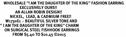 "<BR>    WHOLESALE ""! AM THE DAUGHTER OF THE KING"" FASHION EARRING  <bR>                      EXCLUSIVELY OURS!!  <Br>                 AN ALLAN ROBIN DESIGN!!  <BR>           NICKEL,  LEAD, & CADMIUM FREE!!  <BR>      W1730E1 - BEAUTIFUL SILVER TONE AND  <BR>"" I AM THE DAUGHTER OF THE KING"" CHARM  <BR>     ON SURGICAL STEEL FISHHOOK EARRINGS <BR>              FROM $5.40 TO $10.45 �15"