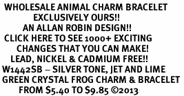 <BR>  WHOLESALE ANIMAL CHARM BRACELET <bR>                EXCLUSIVELY OURS!! <Br>           AN ALLAN ROBIN DESIGN!! <BR>  CLICK HERE TO SEE 1000+ EXCITING <BR>        CHANGES THAT YOU CAN MAKE! <BR>     LEAD, NICKEL & CADMIUM FREE!! <BR> W1442SB - SILVER TONE, JET AND LIME <BR> GREEN CRYSTAL FROG CHARM & BRACELET <BR>         FROM $5.40 TO $9.85 ©2013