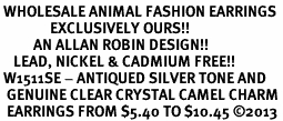 <BR> WHOLESALE ANIMAL FASHION EARRINGS <bR>               EXCLUSIVELY OURS!! <Br>          AN ALLAN ROBIN DESIGN!! <BR>    LEAD, NICKEL & CADMIUM FREE!! <BR> W1511SE - ANTIQUED SILVER TONE AND <BR>  GENUINE CLEAR CRYSTAL CAMEL CHARM <BR>  EARRINGS FROM $5.40 TO $10.45 �13