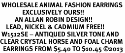 <BR> WHOLESALE ANIMAL FASHION EARRINGS <bR>               EXCLUSIVELY OURS!! <Br>          AN ALLAN ROBIN DESIGN!! <BR>    LEAD, NICKEL & CADMIUM FREE!! <BR> W1512SE - ANTIQUED SILVER TONE AND <BR>CLEAR CRYSTAL HORSE AND FOAL CHARM <BR>  EARRINGS FROM $5.40 TO $10.45 �13