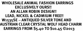 <BR>  WHOLESALE ANIMAL FASHION EARRINGS <bR>                 EXCLUSIVELY OURS!! <Br>            AN ALLAN ROBIN DESIGN!! <BR>      LEAD, NICKEL & CADMIUM FREE!! <BR>  W1535SE - ANTIQUED SILVER TONE AND <BR>AUSTRIAN CLEAR CRYSTAL WOLF HEAD CHARM <BR>    EARRINGS FROM $5.40 TO $10.45 �13