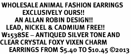 <BR> WHOLESALE ANIMAL FASHION EARRINGS <bR>               EXCLUSIVELY OURS!! <Br>          AN ALLAN ROBIN DESIGN!! <BR>    LEAD, NICKEL & CADMIUM FREE!! <BR> W1538SE - ANTIQUED SILVER TONE AND <BR>CLEAR CRYSTAL FOXY VIXEN CHARM <BR>      EARRINGS FROM $5.40 TO $10.45 �13