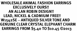 <BR> WHOLESALE ANIMAL FASHION EARRINGS <bR>               EXCLUSIVELY OURS!! <Br>          AN ALLAN ROBIN DESIGN!! <BR>    LEAD, NICKEL & CADMIUM FREE!! <BR> W1542SE - ANTIQUED SILVER TONE AND <BR>GENUINE CLEAR CRYSTAL ELEPHANT CHARM <BR>  EARRINGS FROM $5.40 TO $10.45 �13