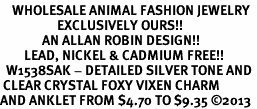 <bR>    WHOLESALE ANIMAL FASHION JEWELRY <BR>                   EXCLUSIVELY OURS!! <BR>              AN ALLAN ROBIN DESIGN!! <BR>        LEAD, NICKEL & CADMIUM FREE!! <BR>  W1538SAK - DETAILED SILVER TONE AND <BR> CLEAR CRYSTAL FOXY VIXEN CHARM <Br>AND ANKLET FROM $4.70 TO $9.35 �13