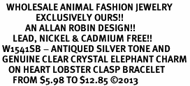 <BR>   WHOLESALE ANIMAL FASHION JEWELRY <bR>                 EXCLUSIVELY OURS!! <Br>            AN ALLAN ROBIN DESIGN!! <BR>      LEAD, NICKEL & CADMIUM FREE!! <BR> W1541SB - ANTIQUED SILVER TONE AND <BR> GENUINE CLEAR CRYSTAL ELEPHANT CHARM <BR>    ON HEART LOBSTER CLASP BRACELET <Br>      FROM $5.98 TO $12.85 �13