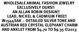 <bR>    WHOLESALE ANIMAL FASHION JEWELRY <BR>                   EXCLUSIVELY OURS!! <BR>              AN ALLAN ROBIN DESIGN!! <BR>        LEAD, NICKEL & CADMIUM FREE!! <BR>  W1544SAK - DETAILED SILVER TONE AND <BR> AUSTRIAN RED CRYSTAL ELEPHANT CHARM <Br>  AND ANKLET FROM $4.70 TO $9.35 �13