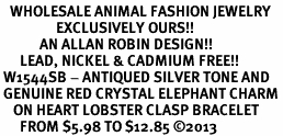 <BR>   WHOLESALE ANIMAL FASHION JEWELRY <bR>                 EXCLUSIVELY OURS!! <Br>            AN ALLAN ROBIN DESIGN!! <BR>      LEAD, NICKEL & CADMIUM FREE!! <BR> W1544SB - ANTIQUED SILVER TONE AND <BR> GENUINE RED CRYSTAL ELEPHANT CHARM <BR>    ON HEART LOBSTER CLASP BRACELET <Br>      FROM $5.98 TO $12.85 �13