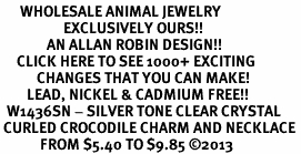 <BR>      WHOLESALE ANIMAL JEWELRY <bR>                   EXCLUSIVELY OURS!! <Br>              AN ALLAN ROBIN DESIGN!! <BR>     CLICK HERE TO SEE 1000+ EXCITING <BR>           CHANGES THAT YOU CAN MAKE! <BR>        LEAD, NICKEL & CADMIUM FREE!! <BR>  W1436SN - SILVER TONE CLEAR CRYSTAL <BR> CURLED CROCODILE CHARM AND NECKLACE <BR>            FROM $5.40 TO $9.85 ©2013