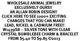 <BR>        WHOLESALE ANIMAL JEWELRY <bR>                EXCLUSIVELY OURS!! <Br>           AN ALLAN ROBIN DESIGN!! <BR>  CLICK HERE TO SEE 1000+ EXCITING <BR>        CHANGES THAT YOU CAN MAKE! <BR>     LEAD, NICKEL & CADMIUM FREE!! <BR>   W1439SB - SILVER TONE WITH CLEAR <BR> CRYSTAL BUMBLEBEE CHARM & BRACELET <BR>         FROM $5.40 TO $9.85 ©2013