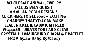 <BR>        WHOLESALE ANIMAL JEWELRY <bR>                EXCLUSIVELY OURS!! <Br>           AN ALLAN ROBIN DESIGN!! <BR>  CLICK HERE TO SEE 1000+ EXCITING <BR>        CHANGES THAT YOU CAN MAKE! <BR>     LEAD, NICKEL & CADMIUM FREE!! <BR>   W1440SB - SILVER TONE AND CLEAR <BR> CRYSTAL HUMMINGBIRD CHARM & BRACELET <BR>         FROM $5.40 TO $9.85 ©2013