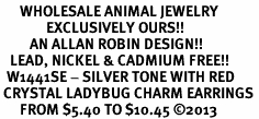 <BR>      WHOLESALE ANIMAL JEWELRY <bR>              EXCLUSIVELY OURS!! <Br>         AN ALLAN ROBIN DESIGN!! <BR>   LEAD, NICKEL & CADMIUM FREE!! <BR>  W1441SE - SILVER TONE WITH RED <BR> CRYSTAL LADYBUG CHARM EARRINGS <BR>      FROM $5.40 TO $10.45 �13