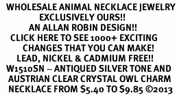 <BR>   WHOLESALE ANIMAL NECKLACE JEWELRY <bR>                   EXCLUSIVELY OURS!! <Br>              AN ALLAN ROBIN DESIGN!! <BR>     CLICK HERE TO SEE 1000+ EXCITING <BR>           CHANGES THAT YOU CAN MAKE! <BR>        LEAD, NICKEL & CADMIUM FREE!! <BR>   W1510SN - ANTIQUED SILVER TONE AND <BR>    AUSTRIAN CLEAR CRYSTAL OWL CHARM  <BR>    NECKLACE FROM $5.40 TO $9.85 ©2013