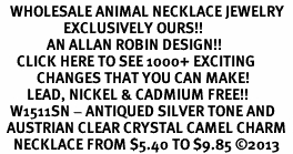 <BR>   WHOLESALE ANIMAL NECKLACE JEWELRY <bR>                   EXCLUSIVELY OURS!! <Br>              AN ALLAN ROBIN DESIGN!! <BR>     CLICK HERE TO SEE 1000+ EXCITING <BR>           CHANGES THAT YOU CAN MAKE! <BR>        LEAD, NICKEL & CADMIUM FREE!! <BR>   W1511SN - ANTIQUED SILVER TONE AND <BR>  AUSTRIAN CLEAR CRYSTAL CAMEL CHARM  <BR>    NECKLACE FROM $5.40 TO $9.85 ©2013