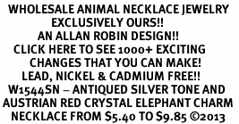 <BR>   WHOLESALE ANIMAL NECKLACE JEWELRY <bR>                   EXCLUSIVELY OURS!! <Br>              AN ALLAN ROBIN DESIGN!! <BR>     CLICK HERE TO SEE 1000+ EXCITING <BR>           CHANGES THAT YOU CAN MAKE! <BR>        LEAD, NICKEL & CADMIUM FREE!! <BR>   W1544SN - ANTIQUED SILVER TONE AND <BR> AUSTRIAN RED CRYSTAL ELEPHANT CHARM  <BR>    NECKLACE FROM $5.40 TO $9.85 �13