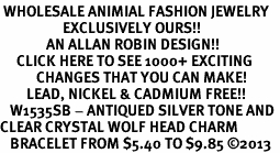 <BR> WHOLESALE ANIMIAL FASHION JEWELRY <bR>                   EXCLUSIVELY OURS!! <Br>              AN ALLAN ROBIN DESIGN!! <BR>     CLICK HERE TO SEE 1000+ EXCITING <BR>           CHANGES THAT YOU CAN MAKE! <BR>        LEAD, NICKEL & CADMIUM FREE!! <BR>   W1535SB - ANTIQUED SILVER TONE AND <BR>CLEAR CRYSTAL WOLF HEAD CHARM <BR>   BRACELET FROM $5.40 TO $9.85 �13