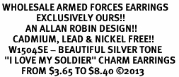 "<br> WHOLESALE ARMED FORCES EARRINGS <bR>                 EXCLUSIVELY OURS!! <BR>            AN ALLAN ROBIN DESIGN!! <BR>      CADMIUM, LEAD & NICKEL FREE!! <BR>    W1504SE - BEAUTIFUL SILVER TONE <Br>  ""I LOVE MY SOLDIER"" CHARM EARRINGS <BR>          FROM $3.65 TO $8.40 ©2013"