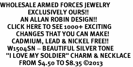 """<br>WHOLESALE ARMED FORCES JEWELRY <bR>                   EXCLUSIVELY OURS!! <BR>              AN ALLAN ROBIN DESIGN!! <BR>     CLICK HERE TO SEE 1000+ EXCITING <BR>           CHANGES THAT YOU CAN MAKE! <BR>        CADMIUM, LEAD & NICKEL FREE!! <BR>     W1504SN - BEAUTIFUL SILVER TONE <BR>    """"I LOVE MY SOLDIER"""" CHARM & NECKLACE <BR>             FROM $4.50 TO $8.35 ©2013"""
