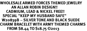 "<Br>WHOLESALE ARMED FORCES THEMED JEWELRY <BR>             AN ALLAN ROBIN DESIGN!!<Br>       CADMIUM, LEAD & NICKEL FREE!! <BR>   SPECIAL ""KEEP MY HUSBAND SAFE"" <Br>  W20839B - SILVER TONE AND BLACK SUEDE <BR>CHARM BRACELET WITH ARMY THEMED CHARMS <BR>        FROM $8.44 TO $18.75 �13"